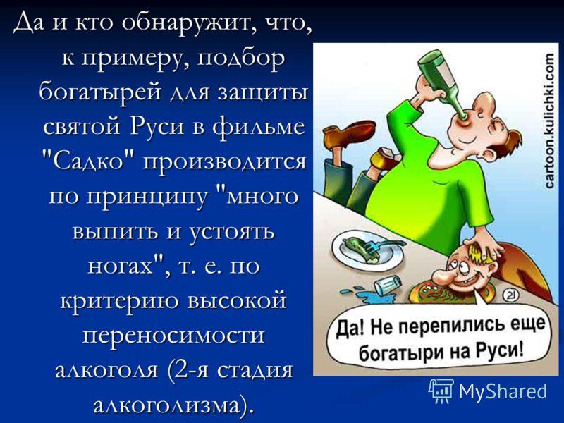 Да и кто обнаружит, что, к примеру, подбор богатырей для защиты святой Руси в фильме Садко производится по принципу много выпить и устоять ногах, т. е. по критерию высокой переносимости алкоголя (2-я стадия алкоголизма).