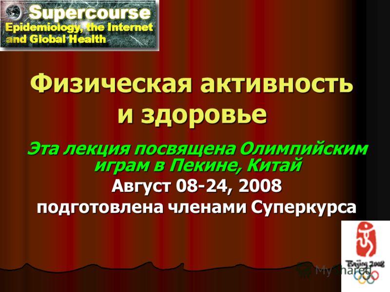 Физическая активность и здоровье Эта лекция посвящена Олимпийским играм в Пекине, Китай Август 08-24, 2008 подготовлена членами Суперкурса