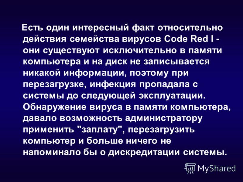 Есть один интересный факт относительно действия семейства вирусов Code Red I - они существуют исключительно в памяти компьютера и на диск не записывается никакой информации, поэтому при перезагрузке, инфекция пропадала с системы до следующей эксплуат