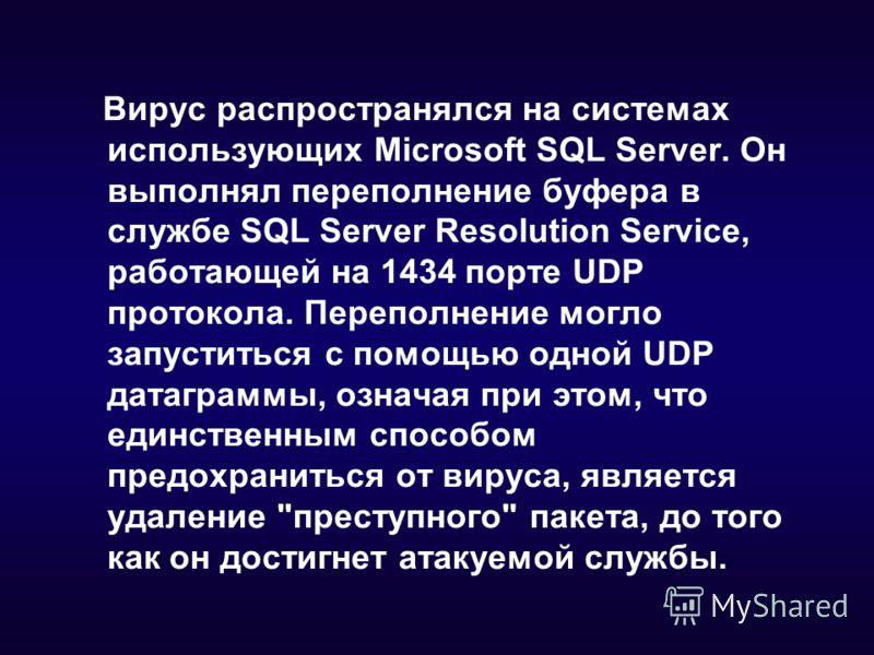 Вирус распространялся на системах использующих Microsoft SQL Server. Он выполнял переполнение буфера в службе SQL Server Resolution Service, работающей на 1434 порте UDP протокола. Переполнение могло запуститься с помощью одной UDP датаграммы, означа