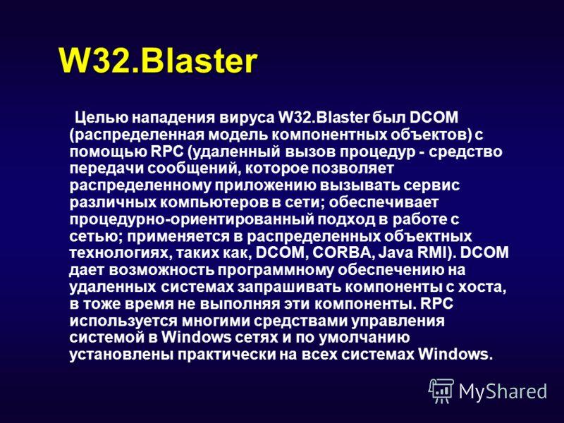 W32.Blaster Целью нападения вируса W32.Blaster был DCOM (распределенная модель компонентных объектов) с помощью RPC (удаленный вызов процедур - средство передачи сообщений, которое позволяет распределенному приложению вызывать сервис различных компью