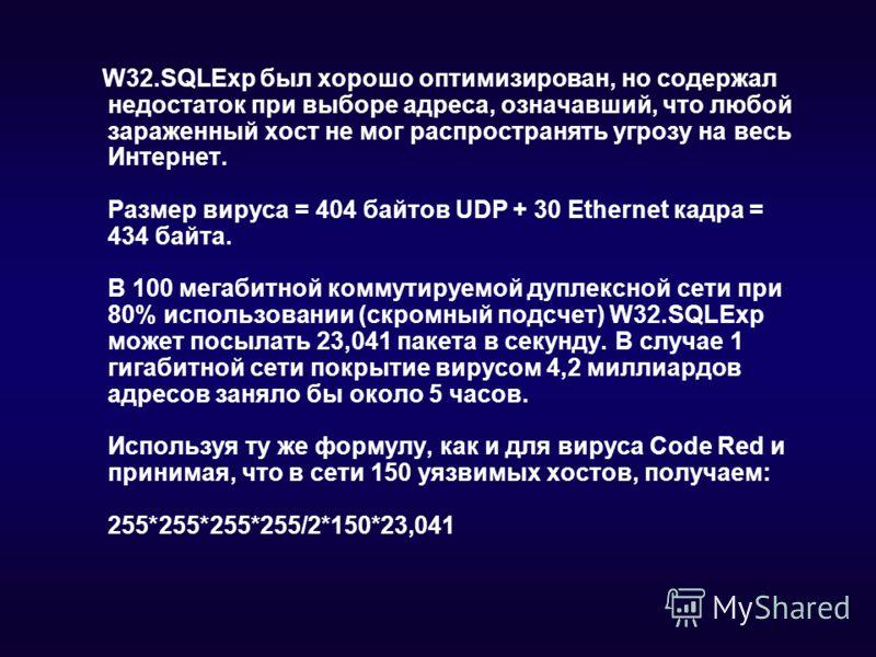W32.SQLExp был хорошо оптимизирован, но содержал недостаток при выборе адреса, означавший, что любой зараженный хост не мог распространять угрозу на весь Интернет. Размер вируса = 404 байтов UDP + 30 Ethernet кадра = 434 байта. В 100 мегабитной комму