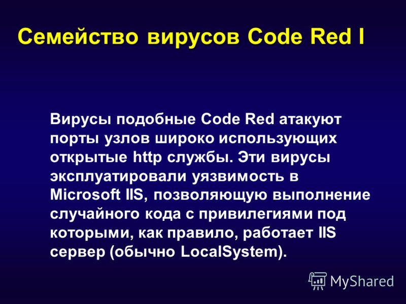Семейство вирусов Code Red I Вирусы подобные Code Red атакуют порты узлов широко использующих открытые http службы. Эти вирусы эксплуатировали уязвимость в Microsoft IIS, позволяющую выполнение случайного кода с привилегиями под которыми, как правило