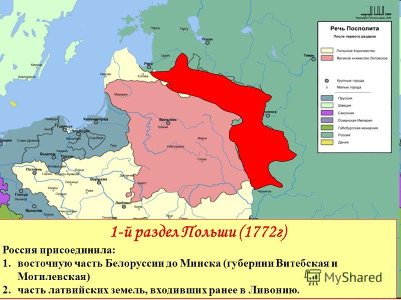 1-й раздел Польши (1772г) Россия присоединила: 1.восточную часть Белоруссии до Минска (губернии Витебская и Могилевская) 2.часть латвийских земель, входивших ранее в Ливонию.