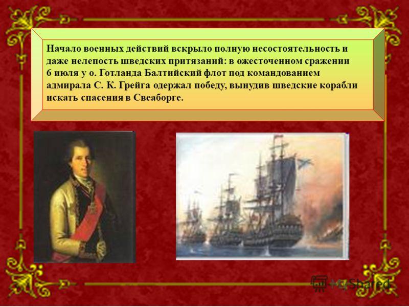Начало военных действий вскрыло полную несостоятельность и даже нелепость шведских притязаний: в ожесточенном сражении 6 июля у о. Готланда Балтийский флот под командованием адмирала С. К. Грейга одержал победу, вынудив шведские корабли искать спасен