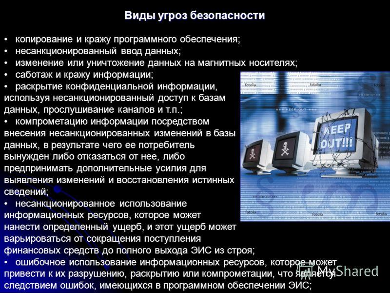 Виды угроз безопасности копирование и кражу программного обеспечения; несанкционированный ввод данных; изменение или уничтожение данных на магнитных носителях; саботаж и кражу информации; раскрытие конфиденциальной информации, используя несанкциониро