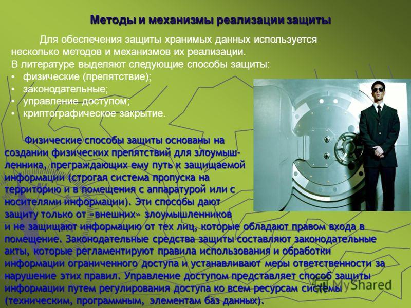 Методы и механизмы реализации защиты Для обеспечения защиты хранимых данных используется несколько методов и механизмов их реализации. В литературе выделяют следующие способы защиты: физические (препятствие); законодательные; управление доступом; кри