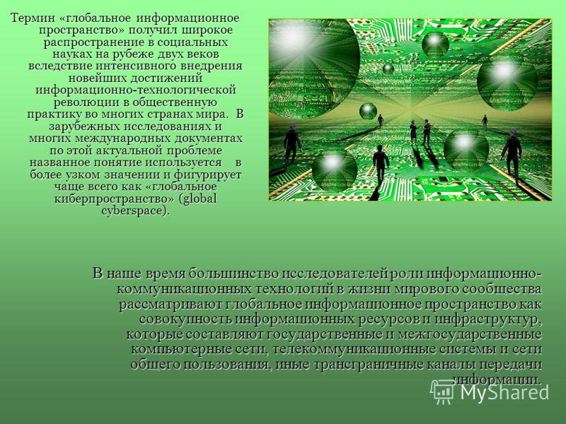 Термин «глобальное информационное пространство» получил широкое распространение в социальных науках на рубеже двух веков вследствие интенсивного внедрения новейших достижений информационно-технологической революции в общественную практику во многих с