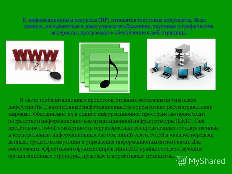 К информационным ресурсам (ИР) относятся текстовые документы, базы данных, неподвижные и движущиеся изображения, звуковые и графические материалы, программное обеспечение и веб-страницы. В свете глобализационных процессов, ставших возможными благодар