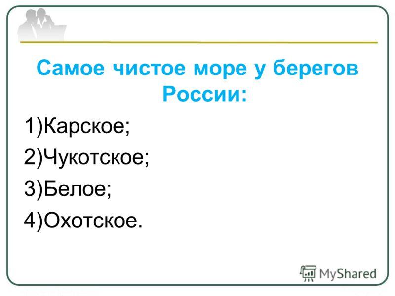 Самое чистое море у берегов России: 1)Карское; 2)Чукотское; 3)Белое; 4)Охотское.