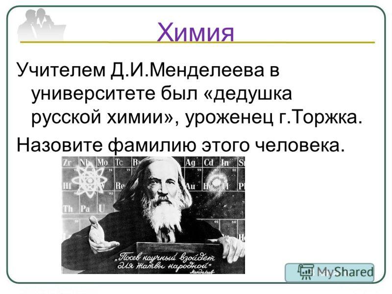 Химия Учителем Д.И.Менделеева в университете был «дедушка русской химии», уроженец г.Торжка. Назовите фамилию этого человека. В начало