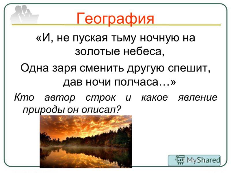 География «И, не пуская тьму ночную на золотые небеса, Одна заря сменить другую спешит, дав ночи полчаса…» Кто автор строк и какое явление природы он описал? В начало