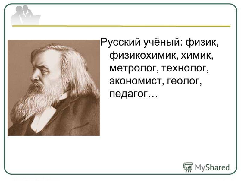 Русский учёный: физик, физикохимик, химик, метролог, технолог, экономист, геолог, педагог…
