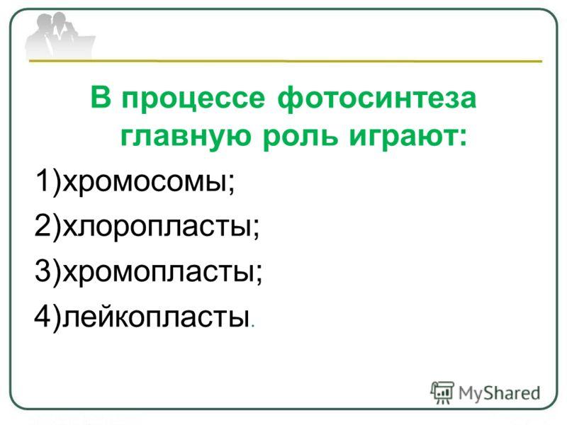 В процессе фотосинтеза главную роль играют: 1)хромосомы; 2)хлоропласты; 3)хромопласты; 4)лейкопласты.