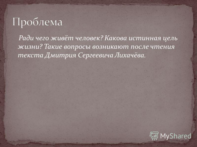 Ради чего живёт человек? Какова истинная цель жизни? Такие вопросы возникают после чтения текста Дмитрия Сергеевича Лихачёва.
