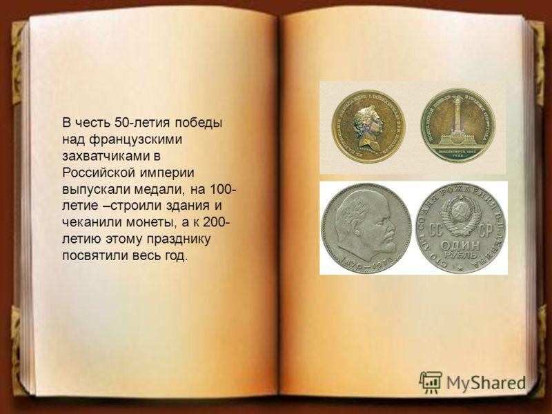 В честь 50-летия победы над французскими захватчиками в Российской империи выпускали медали, на 100- летие –строили здания и чеканили монеты, а к 200- летию этому празднику посвятили весь год.