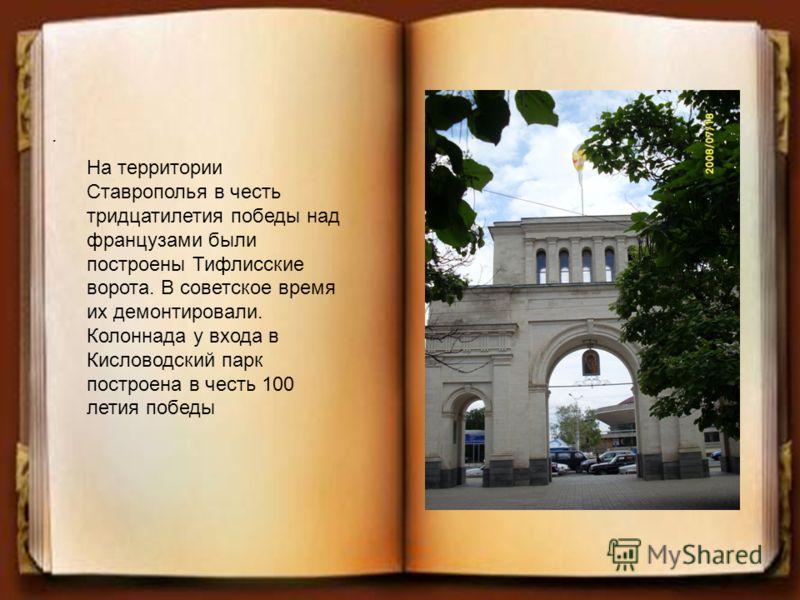 На территории Ставрополья в честь тридцатилетия победы над французами были построены Тифлисские ворота. В советское время их демонтировали. Колоннада у входа в Кисловодский парк построена в честь 100 летия победы.