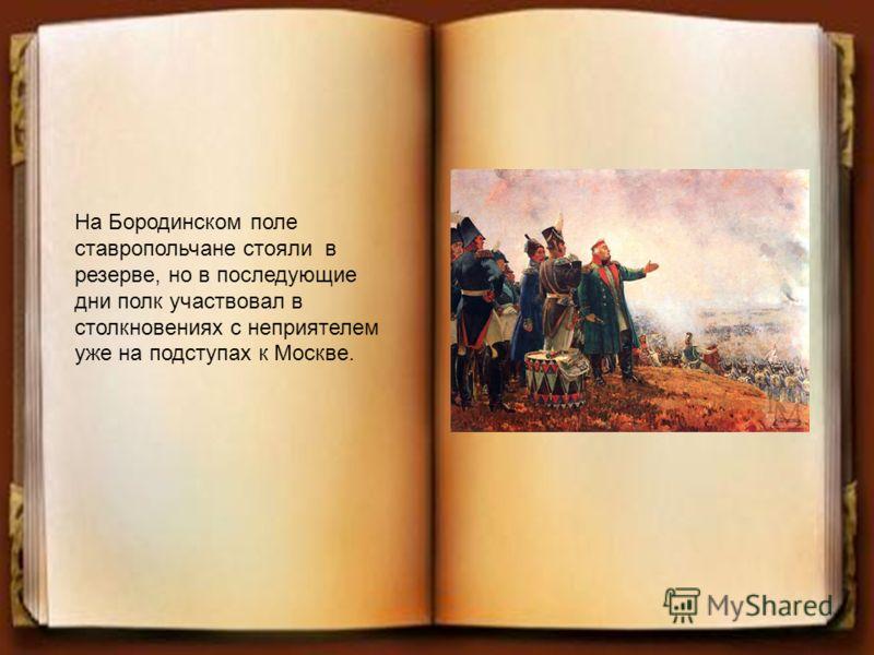 На Бородинском поле ставропольчане стояли в резерве, но в последующие дни полк участвовал в столкновениях с неприятелем уже на подступах к Москве.
