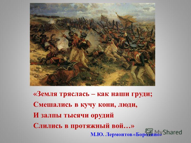 «Земля тряслась – как наши груди; Смешались в кучу кони, люди, И залпы тысячи орудий Слились в протяжный вой…» М.Ю. Лермонтов «Бородино»
