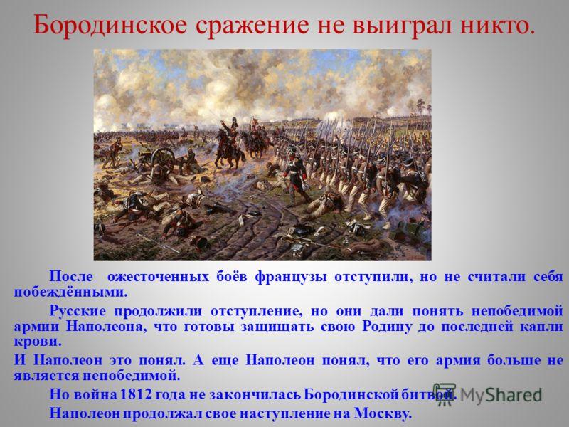 Бородинское сражение не выиграл никто. После ожесточенных боёв французы отступили, но не считали себя побеждёнными. Русские продолжили отступление, но они дали понять непобедимой армии Наполеона, что готовы защищать свою Родину до последней капли кро