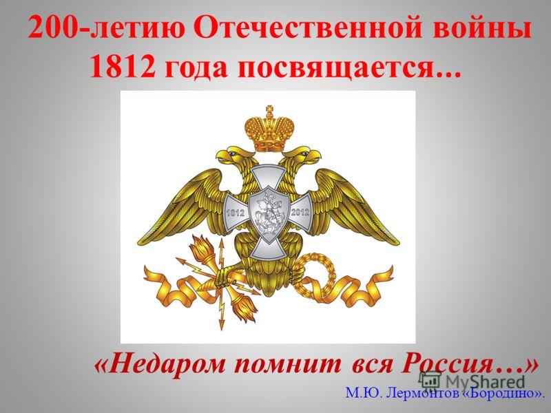 200-летию Отечественной войны 1812 года посвящается... «Недаром помнит вся Россия…» М.Ю. Лермонтов «Бородино».