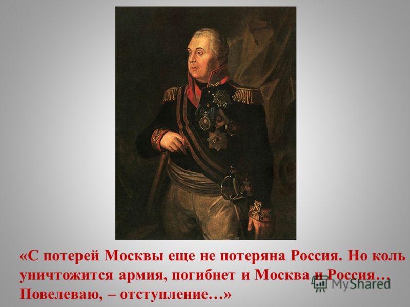 «С потерей Москвы еще не потеряна Россия. Но коль уничтожится армия, погибнет и Москва и Россия… Повелеваю, – отступление…»