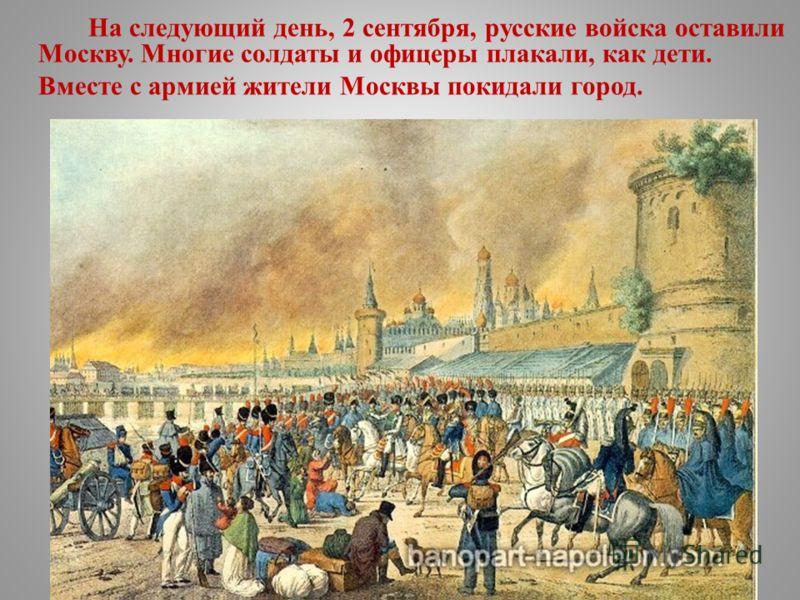 На следующий день, 2 сентября, русские войска оставили Москву. Многие солдаты и офицеры плакали, как дети. Вместе с армией жители Москвы покидали город.