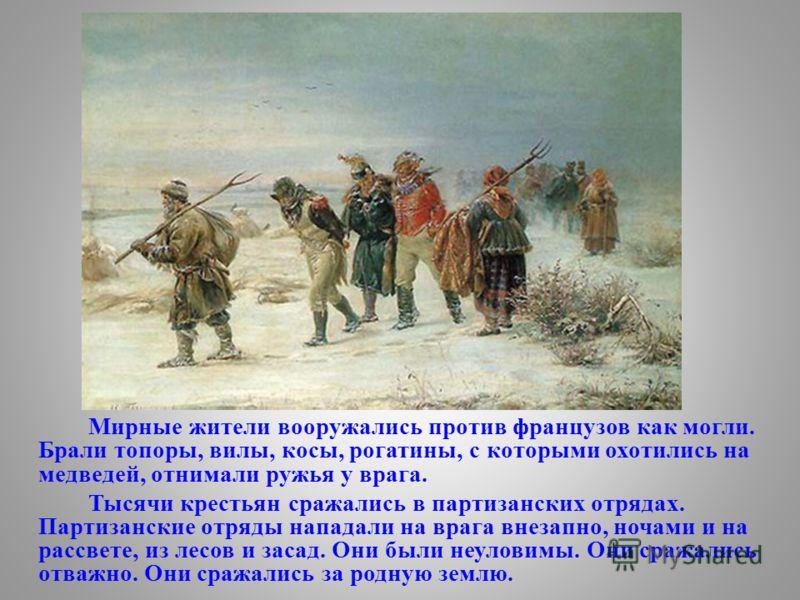 Мирные жители вооружались против французов как могли. Брали топоры, вилы, косы, рогатины, с которыми охотились на медведей, отнимали ружья у врага. Тысячи крестьян сражались в партизанских отрядах. Партизанские отряды нападали на врага внезапно, ноча