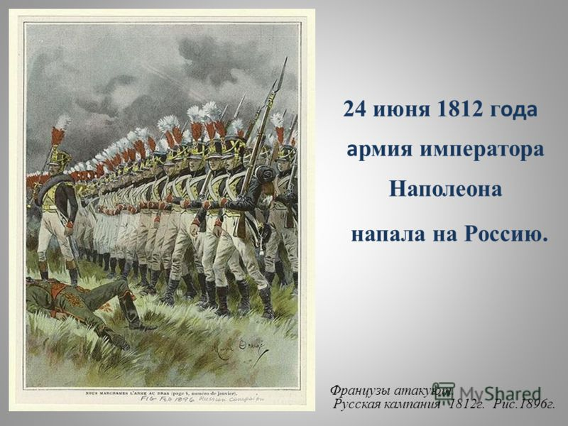 24 июня 1812 г ода а рмия императора Наполеона напала на Россию. Французы атакуют. Русская кампания 1812г. Рис.1896г.