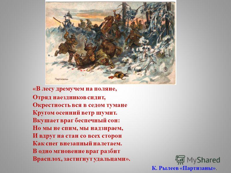 «В лесу дремучем на поляне, Отряд наездников сидит, Окрестность вся в седом тумане Кругом осенний ветр шумит. Вкушает враг беспечный сон: Но мы не спим, мы надзираем, И вдруг на стан со всех сторон Как снег внезапный налетаем. В одно мгновение враг р