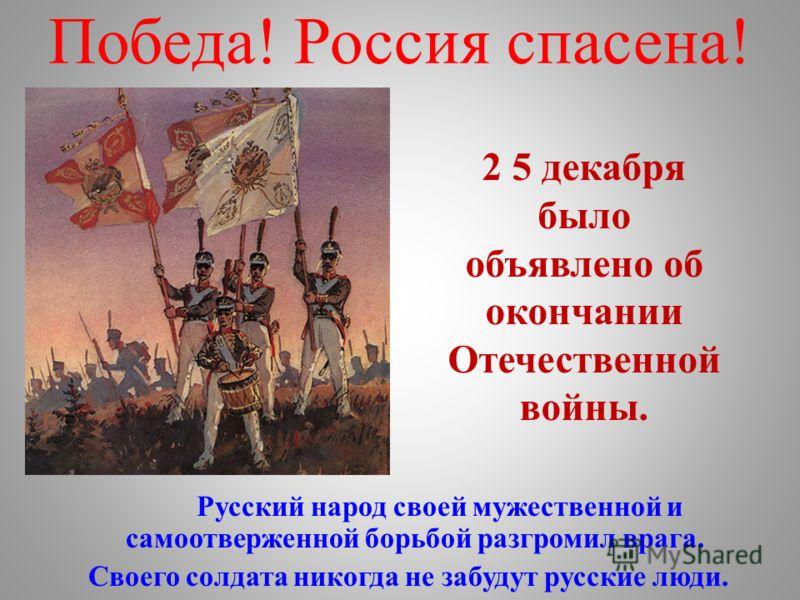 Победа! Россия спасена! Русский народ своей мужественной и самоотверженной борьбой разгромил врага. Своего солдата никогда не забудут русские люди. 2 5 декабря было объявлено об окончании Отечественной войны.