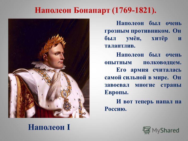 Наполеон Бонапарт (1769-1821). Наполеон был очень грозным противником. Он был умён, хитёр и талантлив. Наполеон был очень опытным полководцем. Его армия считалась самой сильной в мире. Он завоевал многие страны Европы. И вот теперь напал на Россию. Н