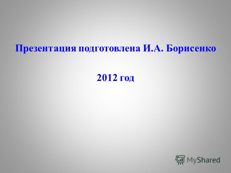 Презентация подготовлена И.А. Борисенко 2012 год