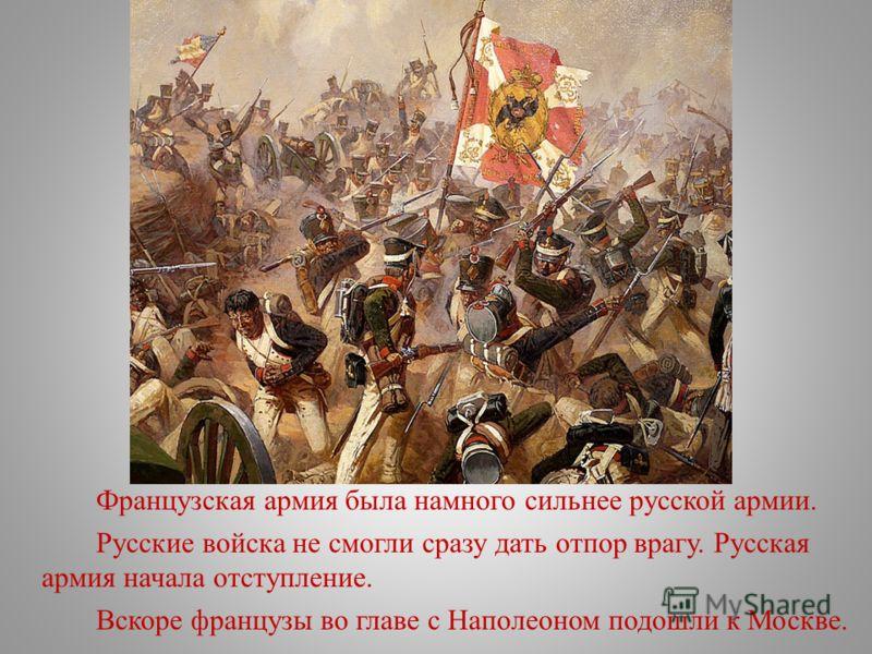 Французская армия была намного сильнее русской армии. Русские войска не смогли сразу дать отпор врагу. Русская армия начала отступление. Вскоре французы во главе с Наполеоном подошли к Москве.