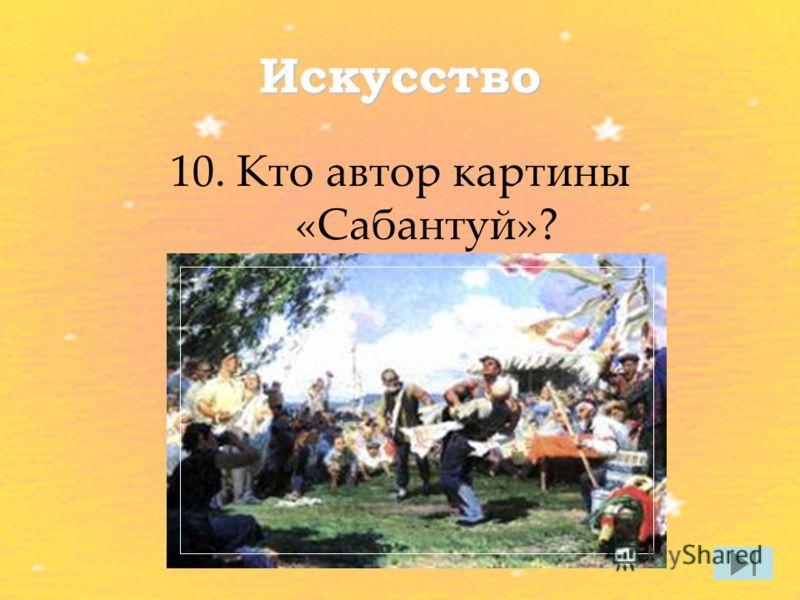 Искусство 10. Кто автор картины «Сабантуй»?