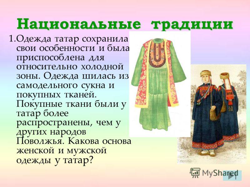 Национальные традиции 1.Одежда татар сохранила свои особенности и была приспособлена для относительно холодной зоны. Одежда шилась из самодельного сукна и покупных тканей. Покупные ткани были у татар более распространены, чем у других народов Поволжь