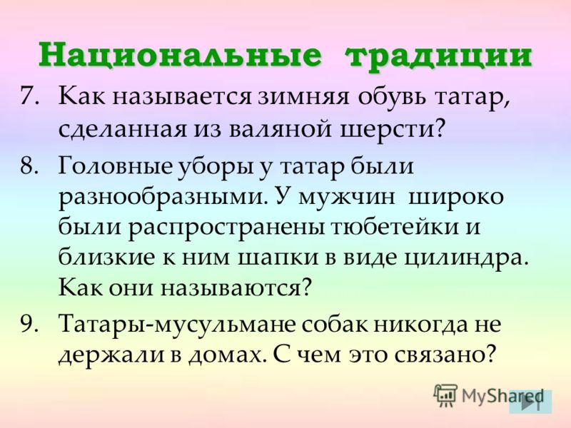 Национальные традиции 7.Как называется зимняя обувь татар, сделанная из валяной шерсти? 8.Головные уборы у татар были разнообразными. У мужчин широко были распространены тюбетейки и близкие к ним шапки в виде цилиндра. Как они называются? 9.Татары-му