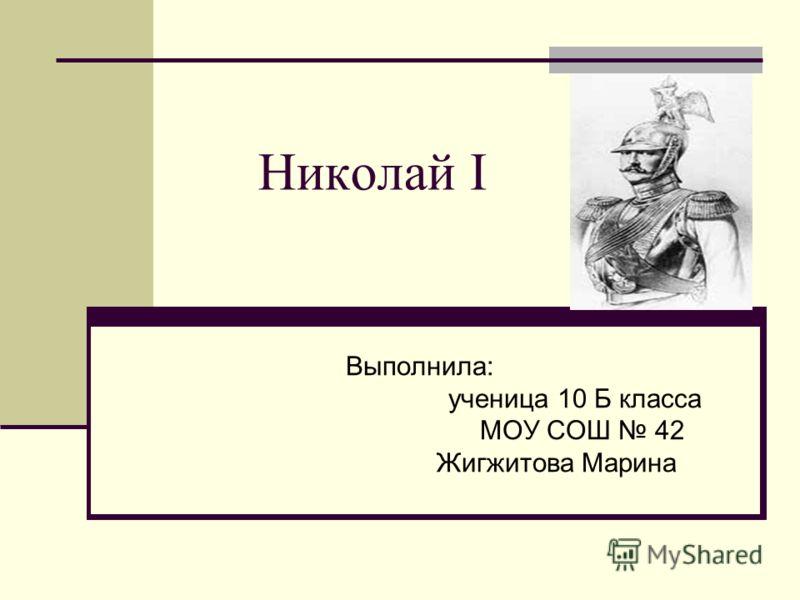 Николай I Выполнила: ученица 10 Б класса МОУ СОШ 42 Жигжитова Марина