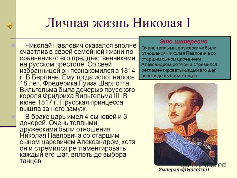 Личная жизнь Николая I Николай Павлович оказался вполне счастлив в своей семейной жизни по сравнению с его предшественниками на русском престоле. Со свей избранницей он познакомился в 1814 г. В Берлине. Ему тогда исполнилось 18 лет. Фредерика Луиза Ш