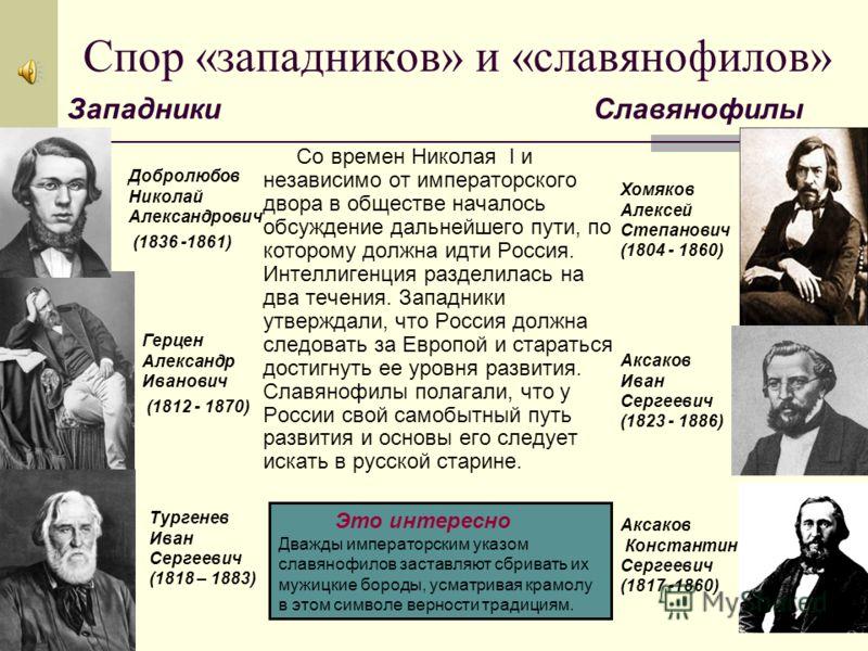 Спор «западников» и «славянофилов» Со времен Николая I и независимо от императорского двора в обществе началось обсуждение дальнейшего пути, по которому должна идти Россия. Интеллигенция разделилась на два течения. Западники утверждали, что Россия до
