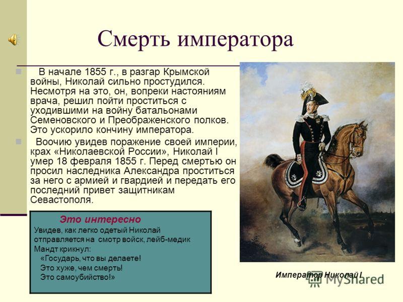 Смерть императора В начале 1855 г., в разгар Крымской войны, Николай сильно простудился. Несмотря на это, он, вопреки настояниям врача, решил пойти проститься с уходившими на войну батальонами Семеновского и Преображенского полков. Это ускорило кончи