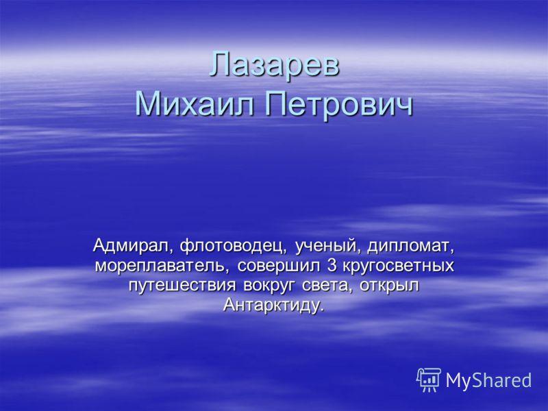 Лазарев Михаил Петрович Адмирал, флотоводец, ученый, дипломат, мореплаватель, совершил 3 кругосветных путешествия вокруг света, открыл Антарктиду.