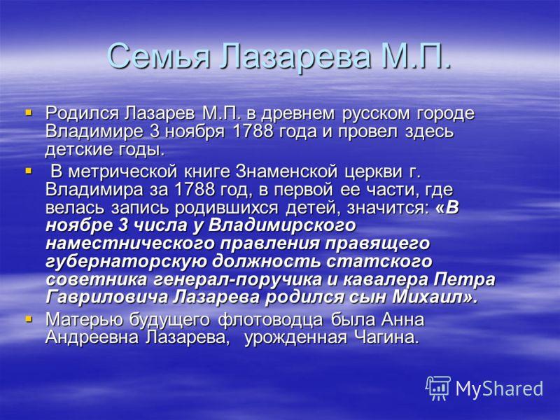 Семья Лазарева М.П. Родился Лазарев М.П. в древнем русском городе Владимире 3 ноября 1788 года и провел здесь детские годы. Родился Лазарев М.П. в древнем русском городе Владимире 3 ноября 1788 года и провел здесь детские годы. В метрической книге Зн