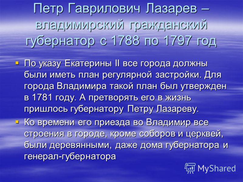 Петр Гаврилович Лазарев – владимирский гражданский губернатор с 1788 по 1797 год По указу Екатерины II все города должны были иметь план регулярной застройки. Для города Владимира такой план был утвержден в 1781 году. А претворять его в жизнь пришлос