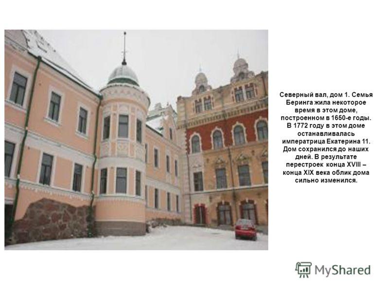Северный вал, дом 1. Семья Беринга жила некоторое время в этом доме, построенном в 1650-е годы. В 1772 году в этом доме останавливалась императрица Екатерина 11. Дом сохранился до наших дней. В результате перестроек конца XVIII – конца XIX века облик