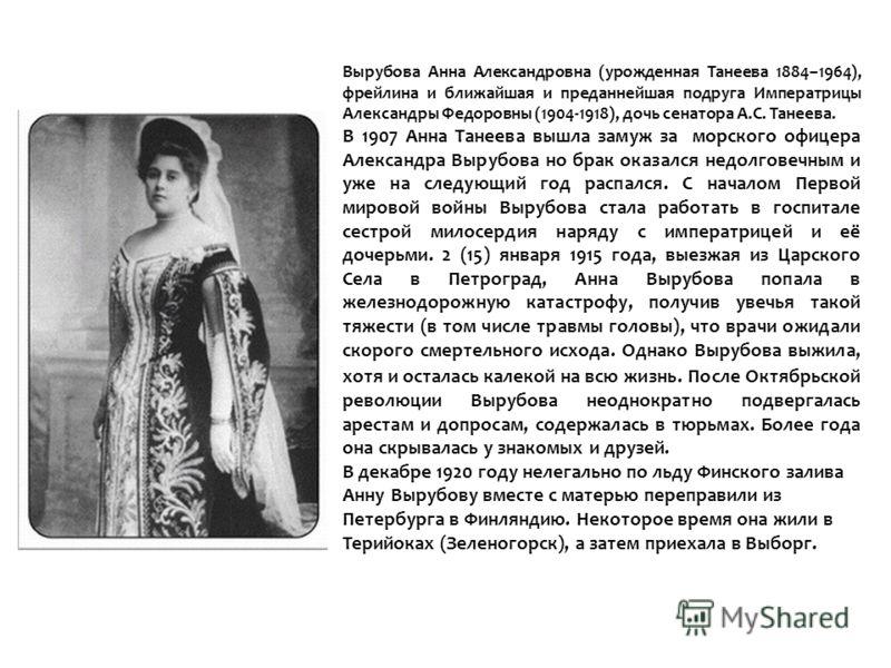 Вырубова Анна Александровна (урожденная Танеева 1884–1964), фрейлина и ближайшая и преданнейшая подруга Императрицы Александры Федоровны (1904-1918), дочь сенатора А.С. Танеева. В 1907 Анна Танеева вышла замуж за морского офицера Александра Вырубова