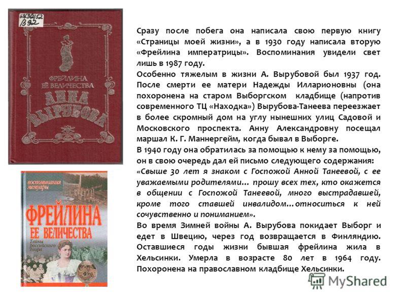 Сразу после побега она написала свою первую книгу «Страницы моей жизни», а в 1930 году написала вторую «Фрейлина императрицы». Воспоминания увидели свет лишь в 1987 году. Особенно тяжелым в жизни А. Вырубовой был 1937 год. После смерти ее матери Наде