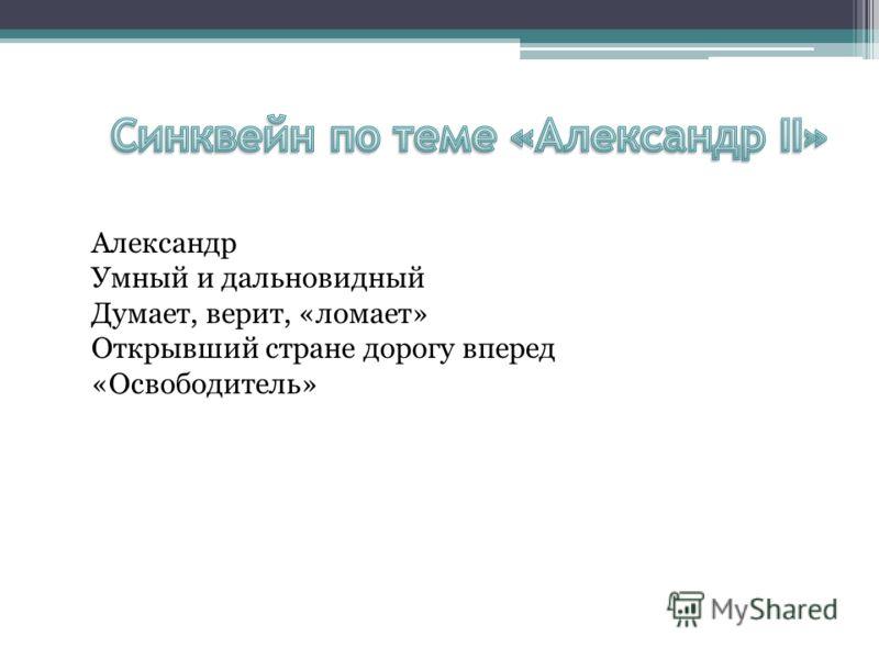 Александр Умный и дальновидный Думает, верит, «ломает» Открывший стране дорогу вперед «Освободитель»