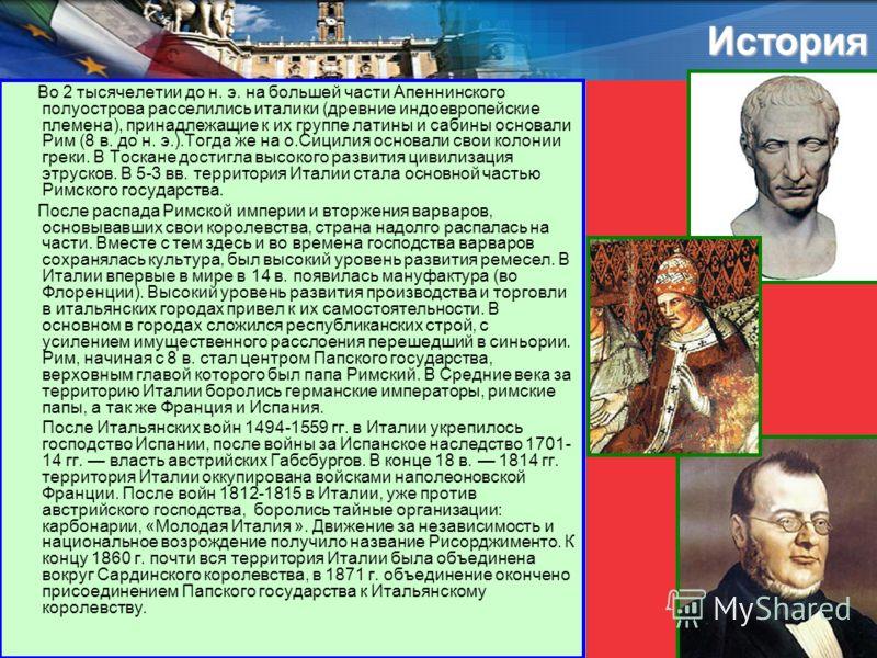 История Во 2 тысячелетии до н. э. на большей части Апеннинского полуострова расселились италики (древние индоевропейские племена), принадлежащие к их группе латины и сабины основали Рим (8 в. до н. э.).Тогда же на о.Сицилия основали свои колонии грек