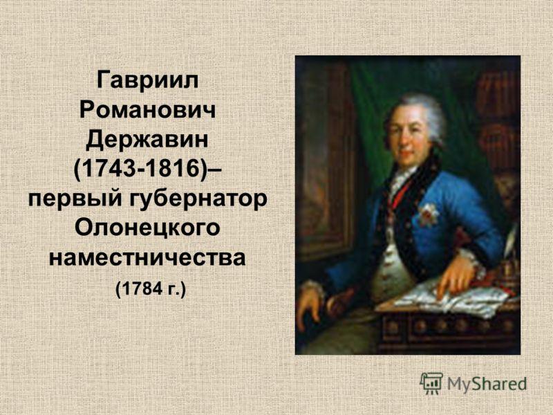 Гавриил Романович Державин (1743-1816)– первый губернатор Олонецкого наместничества (1784 г.)